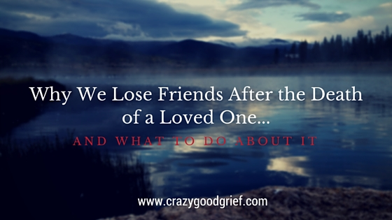 Why We Lose Friends After A Loved One Dies (and what you can do about it)